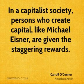 Carroll O'Connor - In a capitalist society, persons who create capital, like Michael Eisner, are given the staggering rewards.