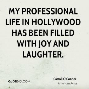 Carroll O'Connor - My professional life in Hollywood has been filled with joy and laughter.