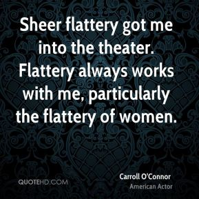 Sheer flattery got me into the theater. Flattery always works with me, particularly the flattery of women.