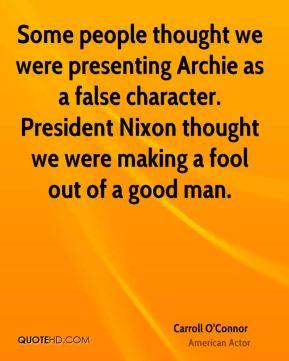 Some people thought we were presenting Archie as a false character. President Nixon thought we were making a fool out of a good man.