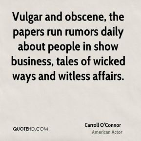 Vulgar and obscene, the papers run rumors daily about people in show business, tales of wicked ways and witless affairs.
