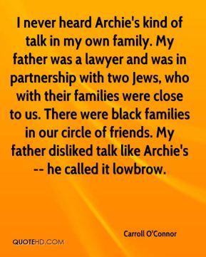 Carroll O'Connor - I never heard Archie's kind of talk in my own family. My father was a lawyer and was in partnership with two Jews, who with their families were close to us. There were black families in our circle of friends. My father disliked talk like Archie's -- he called it lowbrow.