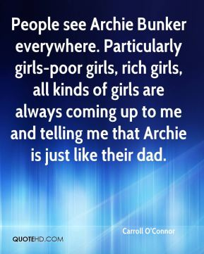 Carroll O'Connor - People see Archie Bunker everywhere. Particularly girls-poor girls, rich girls, all kinds of girls are always coming up to me and telling me that Archie is just like their dad.