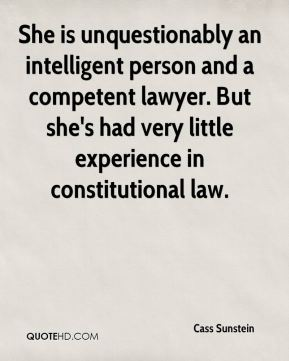 Cass Sunstein - She is unquestionably an intelligent person and a competent lawyer. But she's had very little experience in constitutional law.