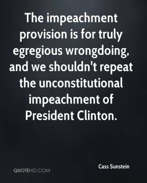 Cass Sunstein - The impeachment provision is for truly egregious wrongdoing, and we shouldn't repeat the unconstitutional impeachment of President Clinton.