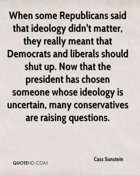 Cass Sunstein - When some Republicans said that ideology didn't matter, they really meant that Democrats and liberals should shut up. Now that the president has chosen someone whose ideology is uncertain, many conservatives are raising questions.