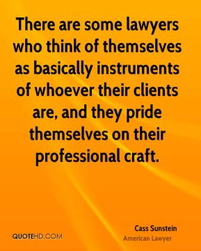 Cass Sunstein - There are some lawyers who think of themselves as basically instruments of whoever their clients are, and they pride themselves on their professional craft.