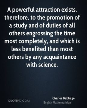 A powerful attraction exists, therefore, to the promotion of a study and of duties of all others engrossing the time most completely, and which is less benefited than most others by any acquaintance with science.