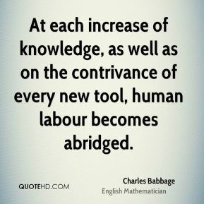 Charles Babbage - At each increase of knowledge, as well as on the contrivance of every new tool, human labour becomes abridged.