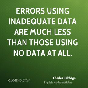 Charles Babbage - Errors using inadequate data are much less than those using no data at all.