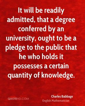 Charles Babbage - It will be readily admitted, that a degree conferred by an university, ought to be a pledge to the public that he who holds it possesses a certain quantity of knowledge.