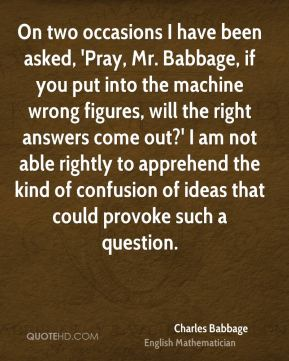 Charles Babbage - On two occasions I have been asked, 'Pray, Mr. Babbage, if you put into the machine wrong figures, will the right answers come out?' I am not able rightly to apprehend the kind of confusion of ideas that could provoke such a question.