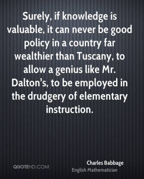 Charles Babbage - Surely, if knowledge is valuable, it can never be good policy in a country far wealthier than Tuscany, to allow a genius like Mr. Dalton's, to be employed in the drudgery of elementary instruction.