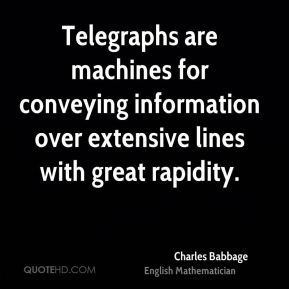 Charles Babbage - Telegraphs are machines for conveying information over extensive lines with great rapidity.