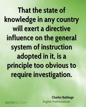 Charles Babbage - That the state of knowledge in any country will exert a directive influence on the general system of instruction adopted in it, is a principle too obvious to require investigation.