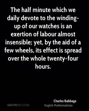 Charles Babbage - The half minute which we daily devote to the winding-up of our watches is an exertion of labour almost insensible; yet, by the aid of a few wheels, its effect is spread over the whole twenty-four hours.