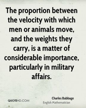 Charles Babbage - The proportion between the velocity with which men or animals move, and the weights they carry, is a matter of considerable importance, particularly in military affairs.