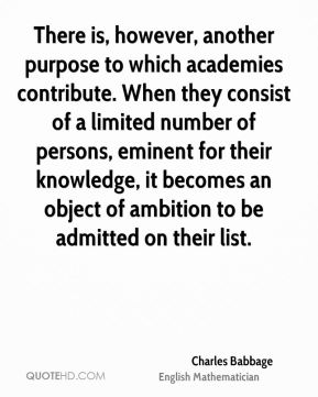 Charles Babbage - There is, however, another purpose to which academies contribute. When they consist of a limited number of persons, eminent for their knowledge, it becomes an object of ambition to be admitted on their list.