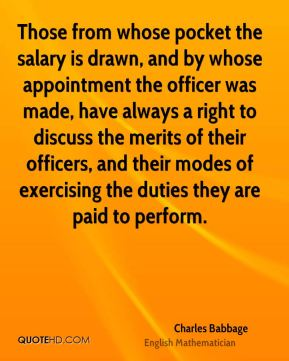Charles Babbage - Those from whose pocket the salary is drawn, and by whose appointment the officer was made, have always a right to discuss the merits of their officers, and their modes of exercising the duties they are paid to perform.