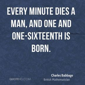 Charles Babbage - Every minute dies a man, And one and one-sixteenth is born.
