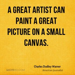 Charles Dudley Warner - A great artist can paint a great picture on a small canvas.