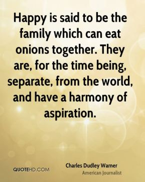Charles Dudley Warner - Happy is said to be the family which can eat onions together. They are, for the time being, separate, from the world, and have a harmony of aspiration.