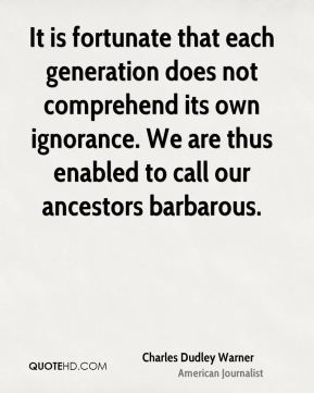 Charles Dudley Warner - It is fortunate that each generation does not comprehend its own ignorance. We are thus enabled to call our ancestors barbarous.