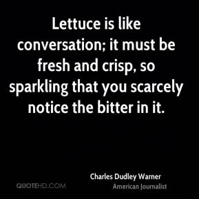 Lettuce is like conversation; it must be fresh and crisp, so sparkling that you scarcely notice the bitter in it.