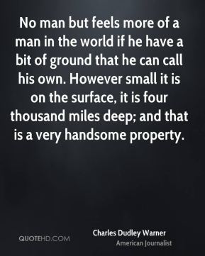 No man but feels more of a man in the world if he have a bit of ground that he can call his own. However small it is on the surface, it is four thousand miles deep; and that is a very handsome property.