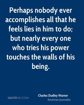 Perhaps nobody ever accomplishes all that he feels lies in him to do; but nearly every one who tries his power touches the walls of his being.