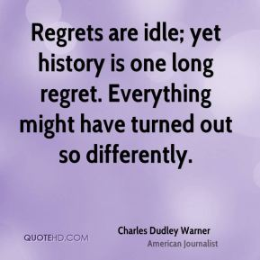 Regrets are idle; yet history is one long regret. Everything might have turned out so differently.