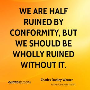 Charles Dudley Warner - We are half ruined by conformity, but we should be wholly ruined without it.