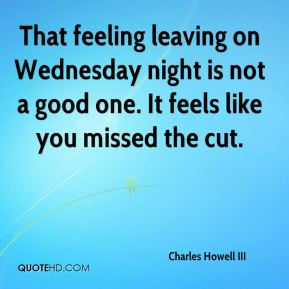 Charles Howell III - That feeling leaving on Wednesday night is not a good one. It feels like you missed the cut.