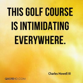 Charles Howell III - This golf course is intimidating everywhere.