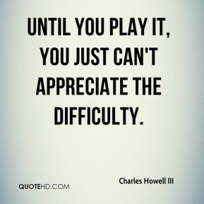 Until you play it, you just can't appreciate the difficulty.