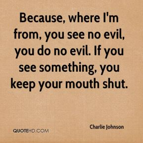 Because, where I'm from, you see no evil, you do no evil. If you see something, you keep your mouth shut.