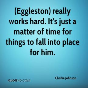 Charlie Johnson - (Eggleston) really works hard. It's just a matter of time for things to fall into place for him.
