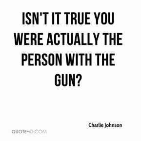 Isn't it true you were actually the person with the gun?