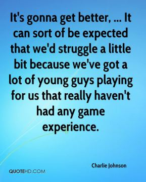 It's gonna get better, ... It can sort of be expected that we'd struggle a little bit because we've got a lot of young guys playing for us that really haven't had any game experience.