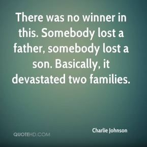 There was no winner in this. Somebody lost a father, somebody lost a son. Basically, it devastated two families.