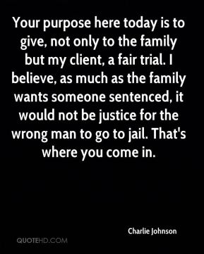 Your purpose here today is to give, not only to the family but my client, a fair trial. I believe, as much as the family wants someone sentenced, it would not be justice for the wrong man to go to jail. That's where you come in.