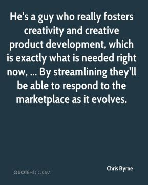 He's a guy who really fosters creativity and creative product development, which is exactly what is needed right now, ... By streamlining they'll be able to respond to the marketplace as it evolves.