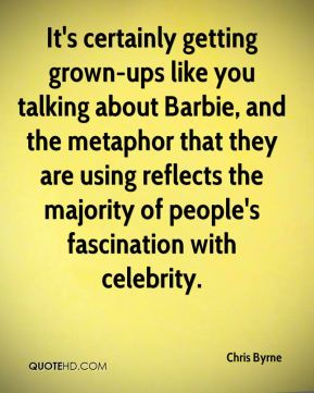 It's certainly getting grown-ups like you talking about Barbie, and the metaphor that they are using reflects the majority of people's fascination with celebrity.