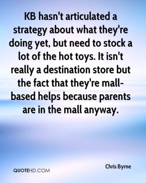 KB hasn't articulated a strategy about what they're doing yet, but need to stock a lot of the hot toys. It isn't really a destination store but the fact that they're mall-based helps because parents are in the mall anyway.