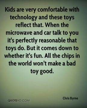 Kids are very comfortable with technology and these toys reflect that. When the microwave and car talk to you it's perfectly reasonable that toys do. But it comes down to whether it's fun. All the chips in the world won't make a bad toy good.