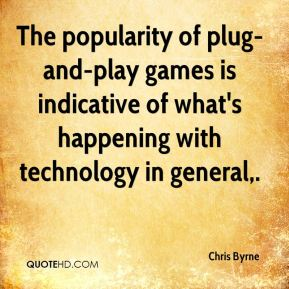 Chris Byrne - The popularity of plug-and-play games is indicative of what's happening with technology in general.