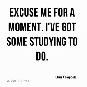 Chris Campbell - Excuse me for a moment. I've got some studying to do.