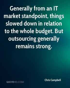 Generally from an IT market standpoint, things slowed down in relation to the whole budget. But outsourcing generally remains strong.