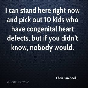 I can stand here right now and pick out 10 kids who have congenital heart defects, but if you didn't know, nobody would.
