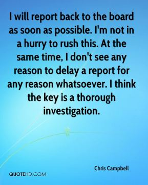 I will report back to the board as soon as possible. I'm not in a hurry to rush this. At the same time, I don't see any reason to delay a report for any reason whatsoever. I think the key is a thorough investigation.